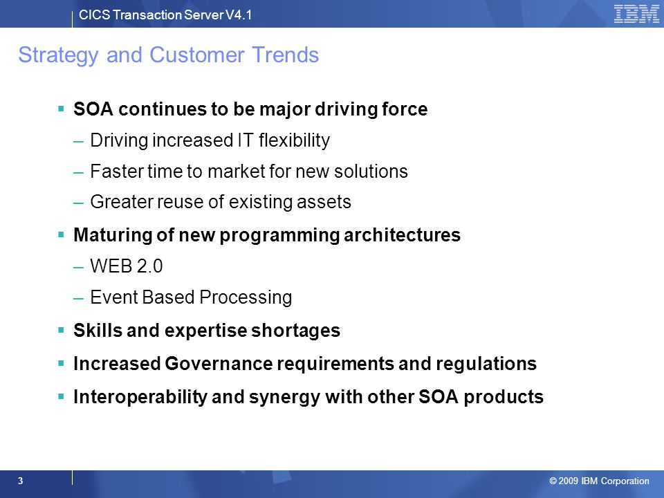 CICS Transaction Server V4.1 © 2009 IBM Corporation 3 Strategy and Customer Trends  SOA continues to be major driving force –Driving increased IT fle