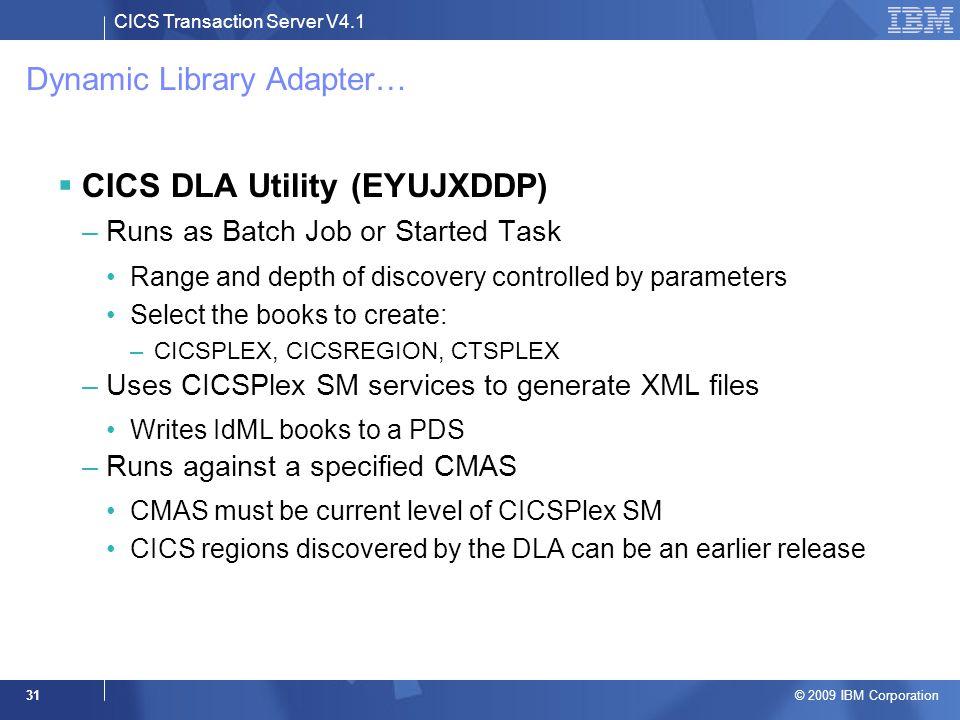 CICS Transaction Server V4.1 © 2009 IBM Corporation 31 Dynamic Library Adapter…  CICS DLA Utility (EYUJXDDP) –Runs as Batch Job or Started Task Range