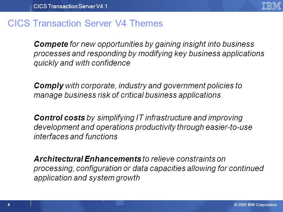 CICS Transaction Server V4.1 © 2009 IBM Corporation 4 CICS Transaction Server V4 Themes –Compete for new opportunities by gaining insight into business processes and responding by modifying key business applications quickly and with confidence –Comply with corporate, industry and government policies to manage business risk of critical business applications –Control costs by simplifying IT infrastructure and improving development and operations productivity through easier-to-use interfaces and functions –Architectural Enhancements to relieve constraints on processing, configuration or data capacities allowing for continued application and system growth