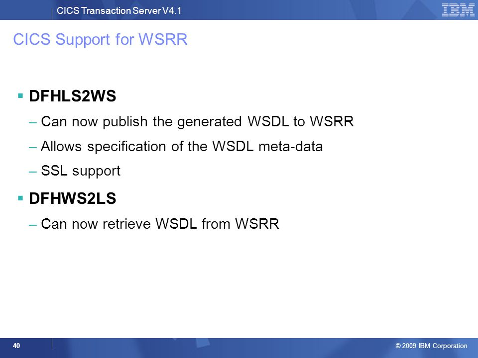 CICS Transaction Server V4.1 © 2009 IBM Corporation 40 CICS Support for WSRR  DFHLS2WS –Can now publish the generated WSDL to WSRR –Allows specification of the WSDL meta-data –SSL support  DFHWS2LS –Can now retrieve WSDL from WSRR