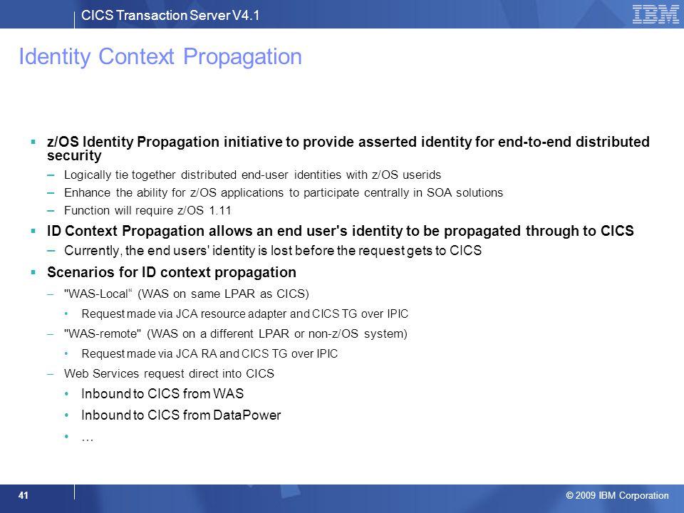 CICS Transaction Server V4.1 © 2009 IBM Corporation 41 Identity Context Propagation  z/OS Identity Propagation initiative to provide asserted identit