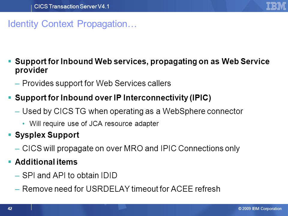 CICS Transaction Server V4.1 © 2009 IBM Corporation 42 Identity Context Propagation…  Support for Inbound Web services, propagating on as Web Service