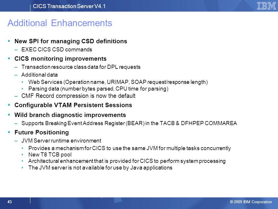 CICS Transaction Server V4.1 © 2009 IBM Corporation 43 Additional Enhancements  New SPI for managing CSD definitions –EXEC CICS CSD commands  CICS m