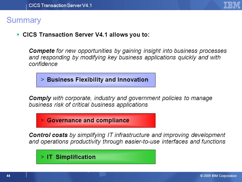 CICS Transaction Server V4.1 © 2009 IBM Corporation 44 Summary  CICS Transaction Server V4.1 allows you to: –Compete for new opportunities by gaining insight into business processes and responding by modifying key business applications quickly and with confidence >Business Flexibility and Innovation –Comply with corporate, industry and government policies to manage business risk of critical business applications >Governance and compliance –Control costs by simplifying IT infrastructure and improving development and operations productivity through easier-to-use interfaces and functions >IT Simplification