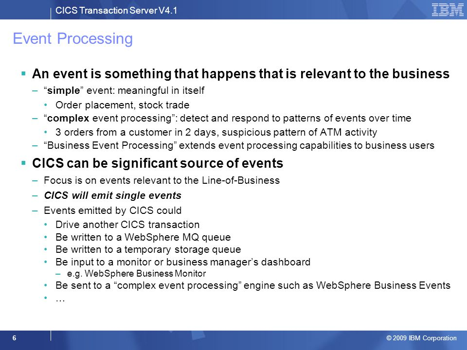 """CICS Transaction Server V4.1 © 2009 IBM Corporation 6 Event Processing  An event is something that happens that is relevant to the business –""""simple"""""""