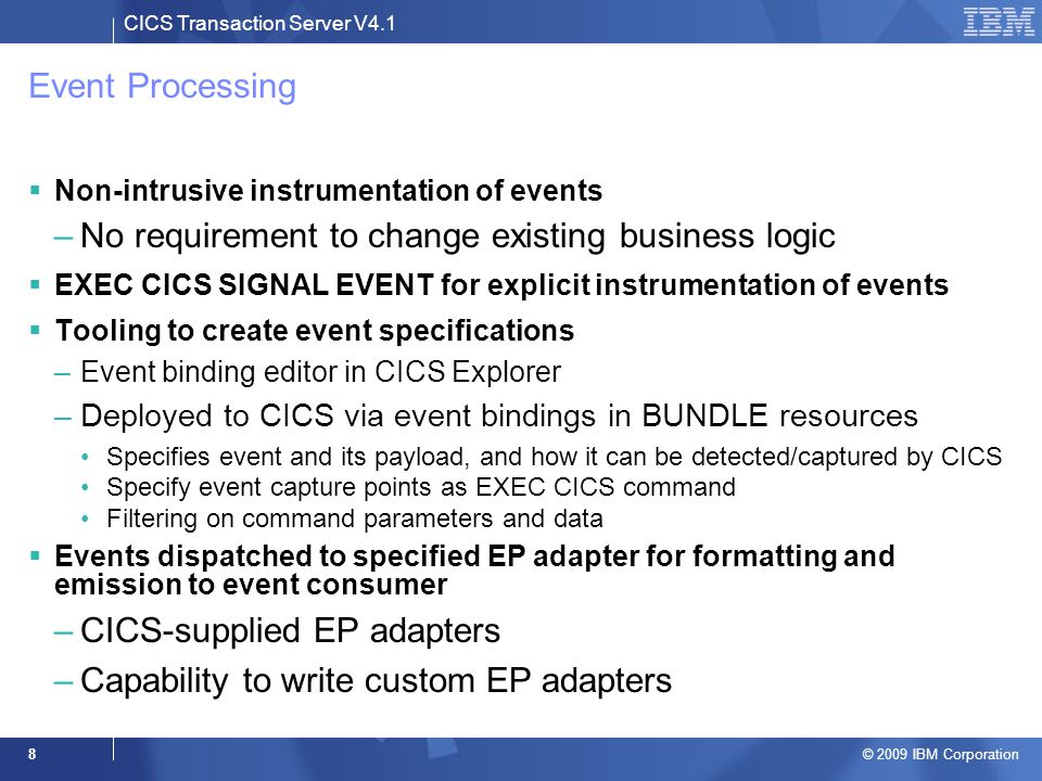 CICS Transaction Server V4.1 © 2009 IBM Corporation 8 Event Processing  Non-intrusive instrumentation of events –No requirement to change existing business logic  EXEC CICS SIGNAL EVENT for explicit instrumentation of events  Tooling to create event specifications –Event binding editor in CICS Explorer –Deployed to CICS via event bindings in BUNDLE resources Specifies event and its payload, and how it can be detected/captured by CICS Specify event capture points as EXEC CICS command Filtering on command parameters and data  Events dispatched to specified EP adapter for formatting and emission to event consumer –CICS-supplied EP adapters –Capability to write custom EP adapters