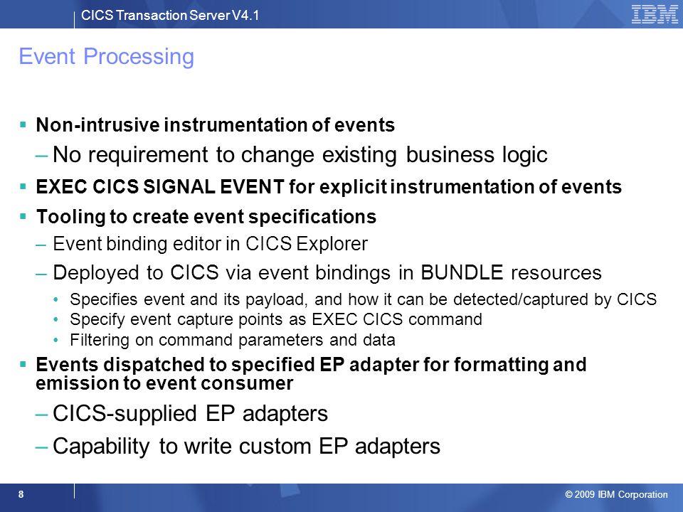 CICS Transaction Server V4.1 © 2009 IBM Corporation 8 Event Processing  Non-intrusive instrumentation of events –No requirement to change existing bu