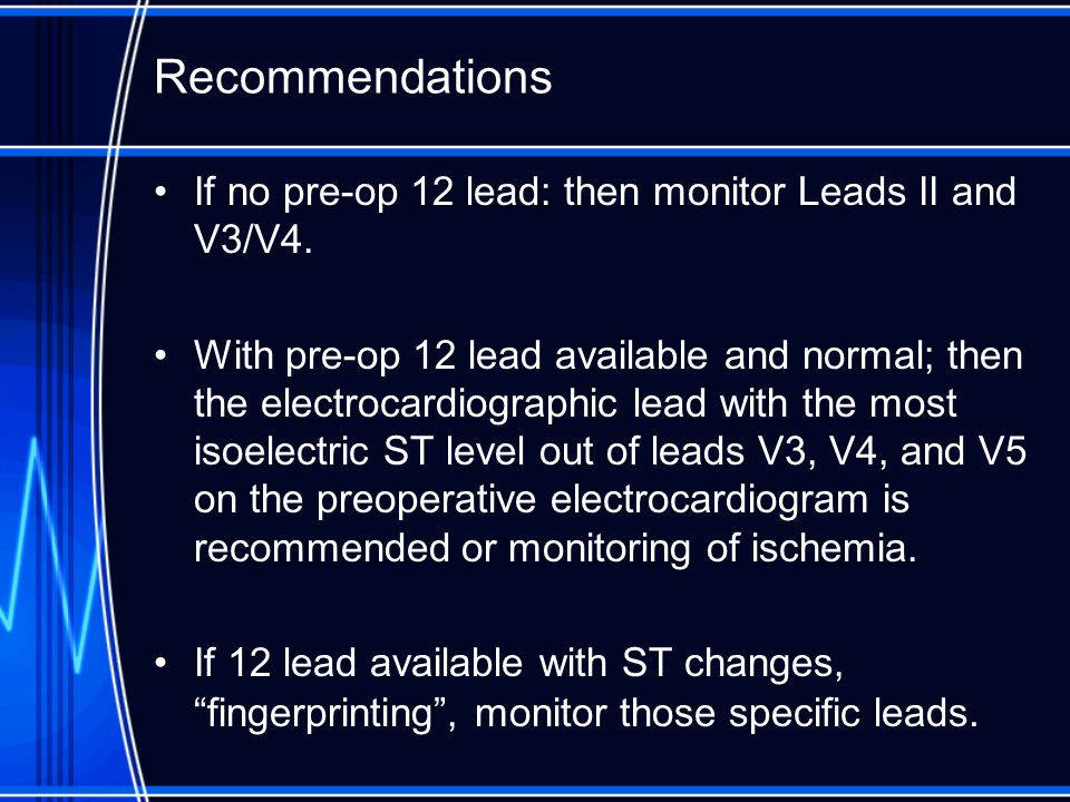 Recommendations If no pre-op 12 lead: then monitor Leads II and V3/V4. With pre-op 12 lead available and normal; then the electrocardiographic lead wi
