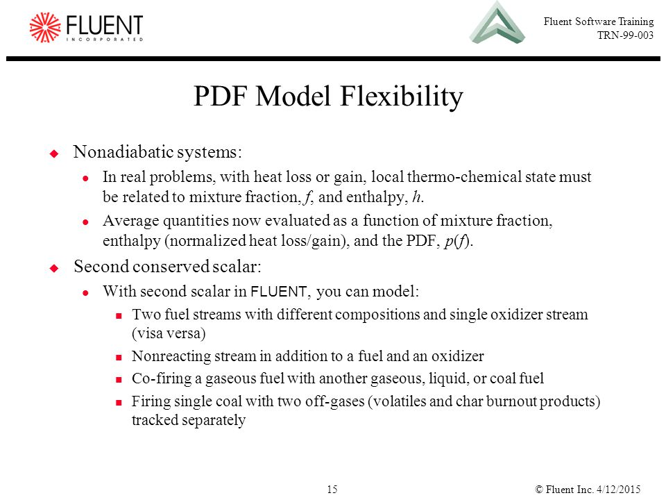 © Fluent Inc. 4/12/201515 Fluent Software Training TRN-99-003 PDF Model Flexibility  Nonadiabatic systems: In real problems, with heat loss or gain,
