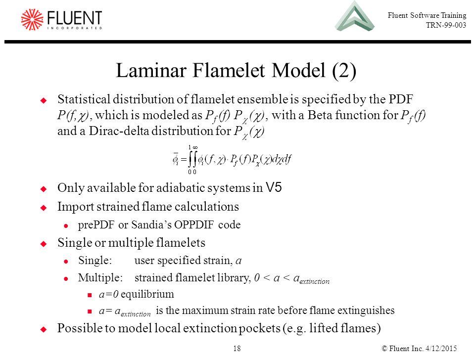 © Fluent Inc. 4/12/201518 Fluent Software Training TRN-99-003 Laminar Flamelet Model (2)  Statistical distribution of flamelet ensemble is specified