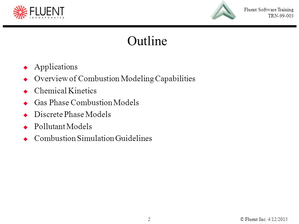 © Fluent Inc. 4/12/20152 Fluent Software Training TRN-99-003 Outline  Applications  Overview of Combustion Modeling Capabilities  Chemical Kinetics