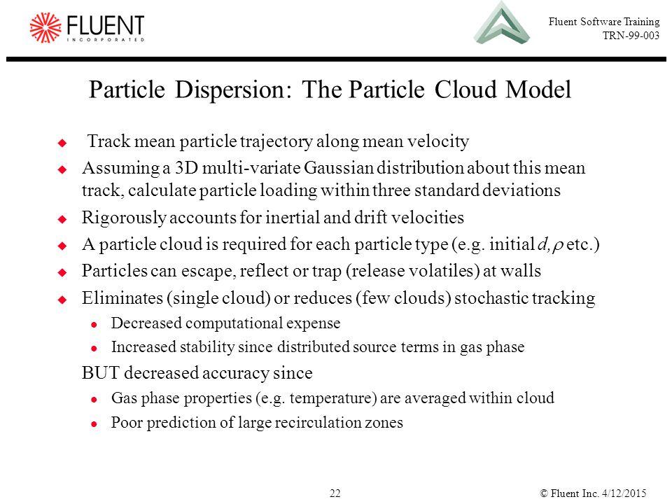 © Fluent Inc. 4/12/201522 Fluent Software Training TRN-99-003 Particle Dispersion: The Particle Cloud Model  Track mean particle trajectory along mea