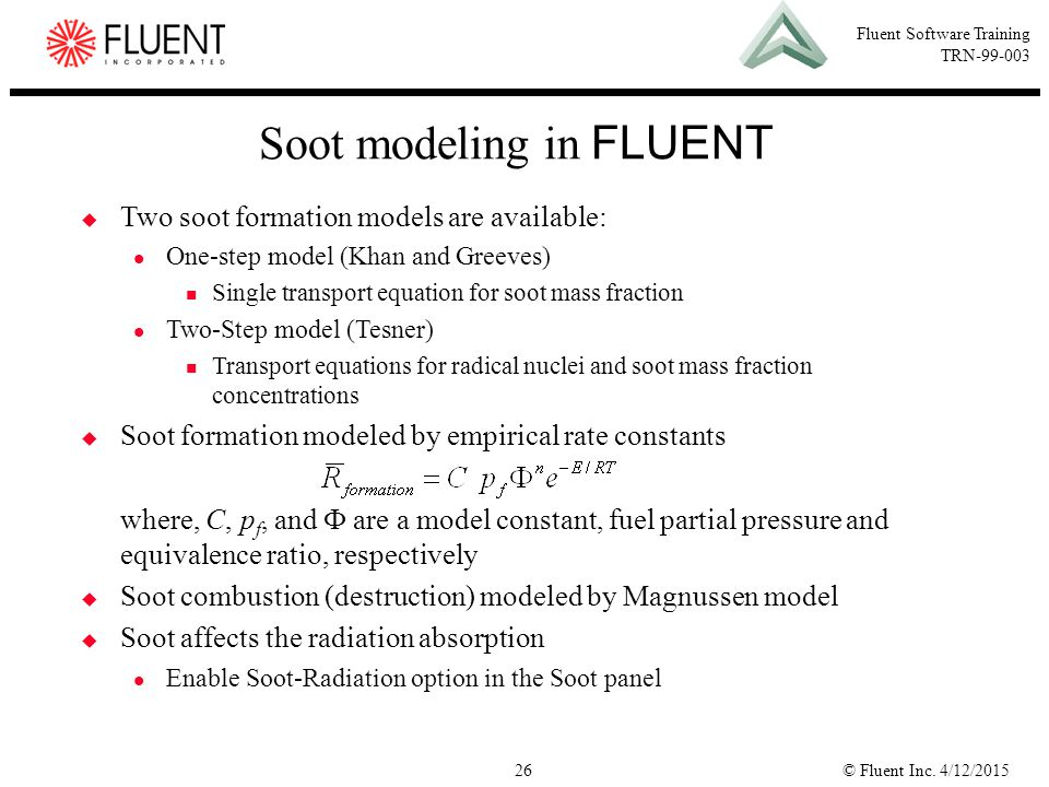 © Fluent Inc. 4/12/201526 Fluent Software Training TRN-99-003 Soot modeling in FLUENT  Two soot formation models are available: One-step model (Khan