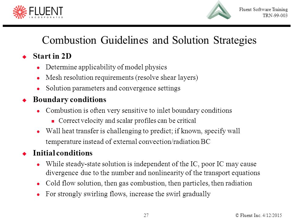 © Fluent Inc. 4/12/201527 Fluent Software Training TRN-99-003 Combustion Guidelines and Solution Strategies  Start in 2D Determine applicability of m