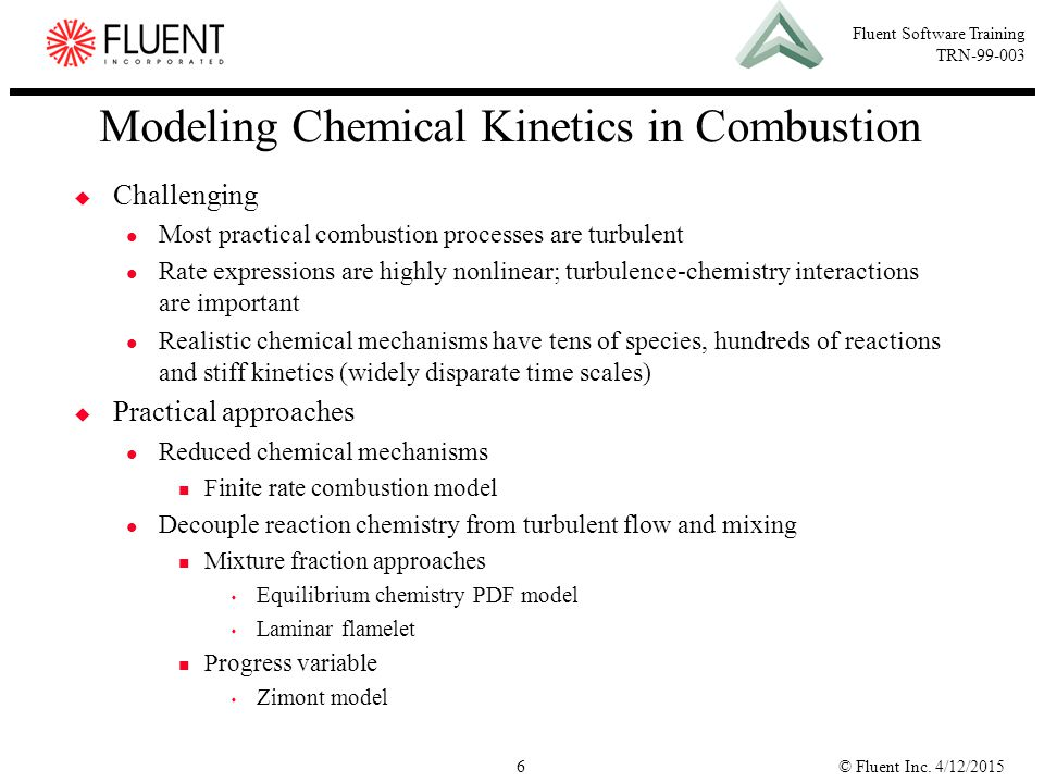 © Fluent Inc. 4/12/20156 Fluent Software Training TRN-99-003 Modeling Chemical Kinetics in Combustion  Challenging Most practical combustion processe