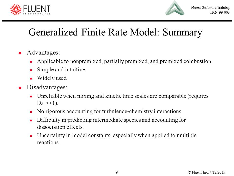 © Fluent Inc. 4/12/20159 Fluent Software Training TRN-99-003 Generalized Finite Rate Model: Summary  Advantages: Applicable to nonpremixed, partially