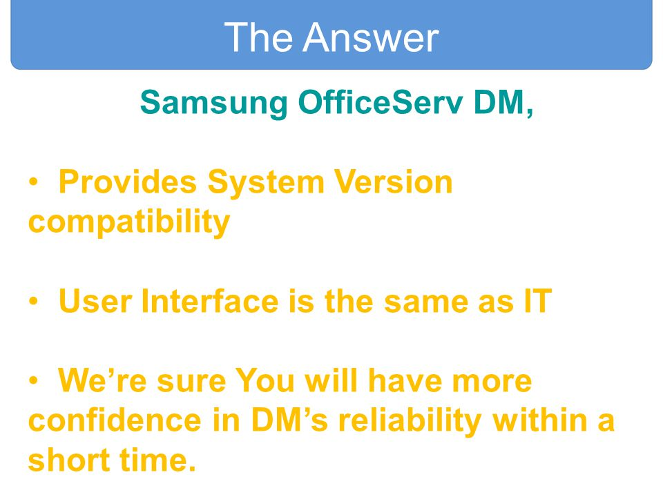 Samsung OfficeServ DM, Provides System Version compatibility User Interface is the same as IT We're sure You will have more confidence in DM's reliabi