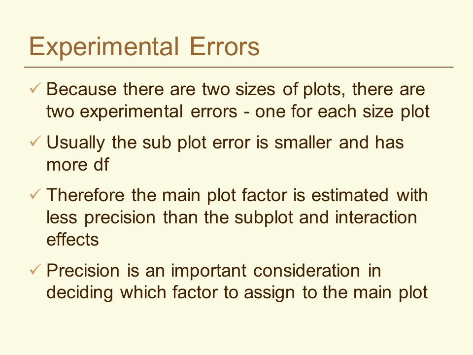 Experimental Errors Because there are two sizes of plots, there are two experimental errors - one for each size plot Usually the sub plot error is smaller and has more df Therefore the main plot factor is estimated with less precision than the subplot and interaction effects Precision is an important consideration in deciding which factor to assign to the main plot