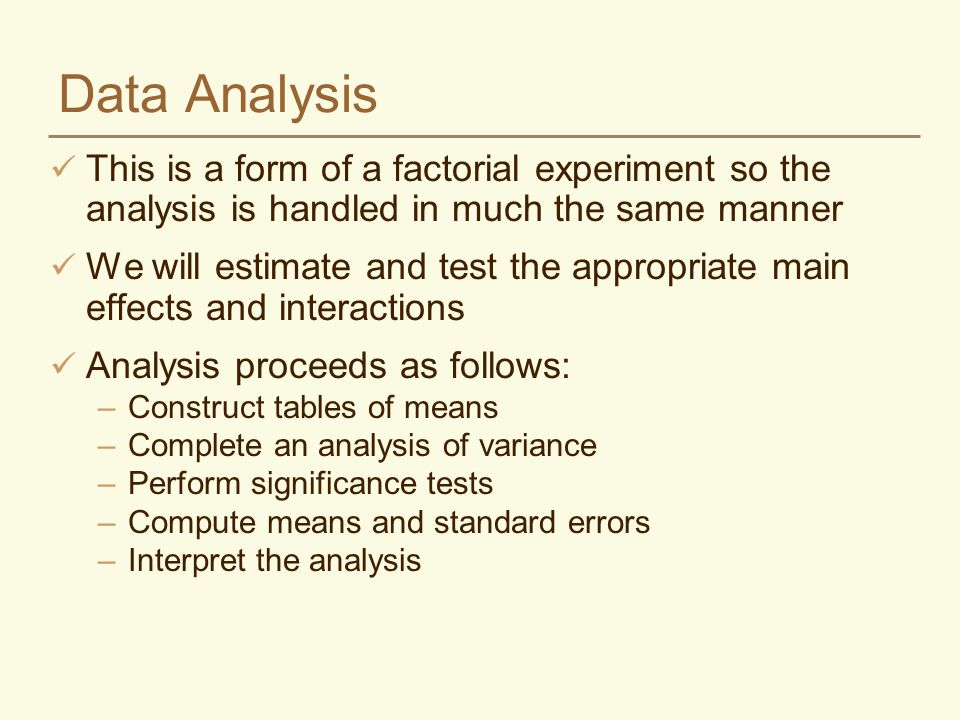 Data Analysis This is a form of a factorial experiment so the analysis is handled in much the same manner We will estimate and test the appropriate main effects and interactions Analysis proceeds as follows: –Construct tables of means –Complete an analysis of variance –Perform significance tests –Compute means and standard errors –Interpret the analysis