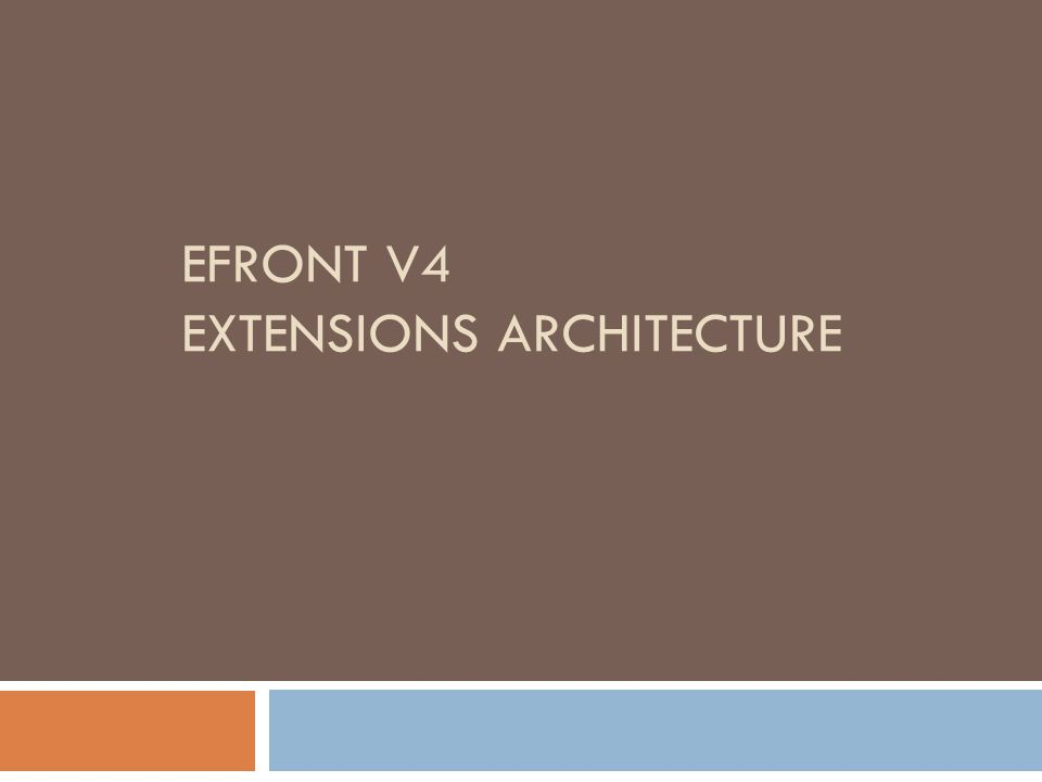 The goal  To offer more flexibility to 3 rd party users to modify eFront functionality  To further extend eFront through modules/plugins and not core extensions  To keep the core eFront as small as possible  To facilitate further development in a faster and robust way  To customize eFront for customers without changing the core