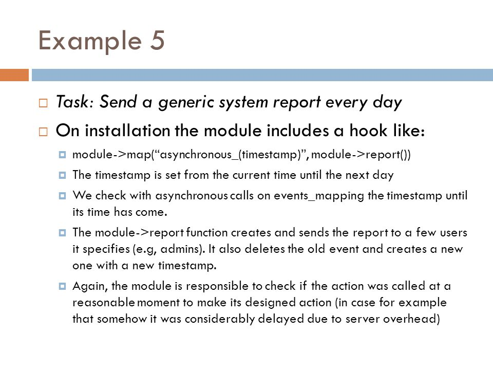 Example 5  Task: Send a generic system report every day  On installation the module includes a hook like:  module->map( asynchronous_(timestamp) , module->report())  The timestamp is set from the current time until the next day  We check with asynchronous calls on events_mapping the timestamp until its time has come.