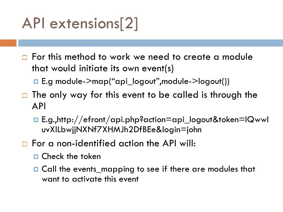 API extensions[2]  For this method to work we need to create a module that would initiate its own event(s)  E.g module->map( api_logout ,module->logout())  The only way for this event to be called is through the API  E.g.,http://efront/api.php action=api_logout&token=IQwwI uvXlLbwjjNXNf7XHMJh2DfBEe&login=john  For a non-identified action the API will:  Check the token  Call the events_mapping to see if there are modules that want to activate this event