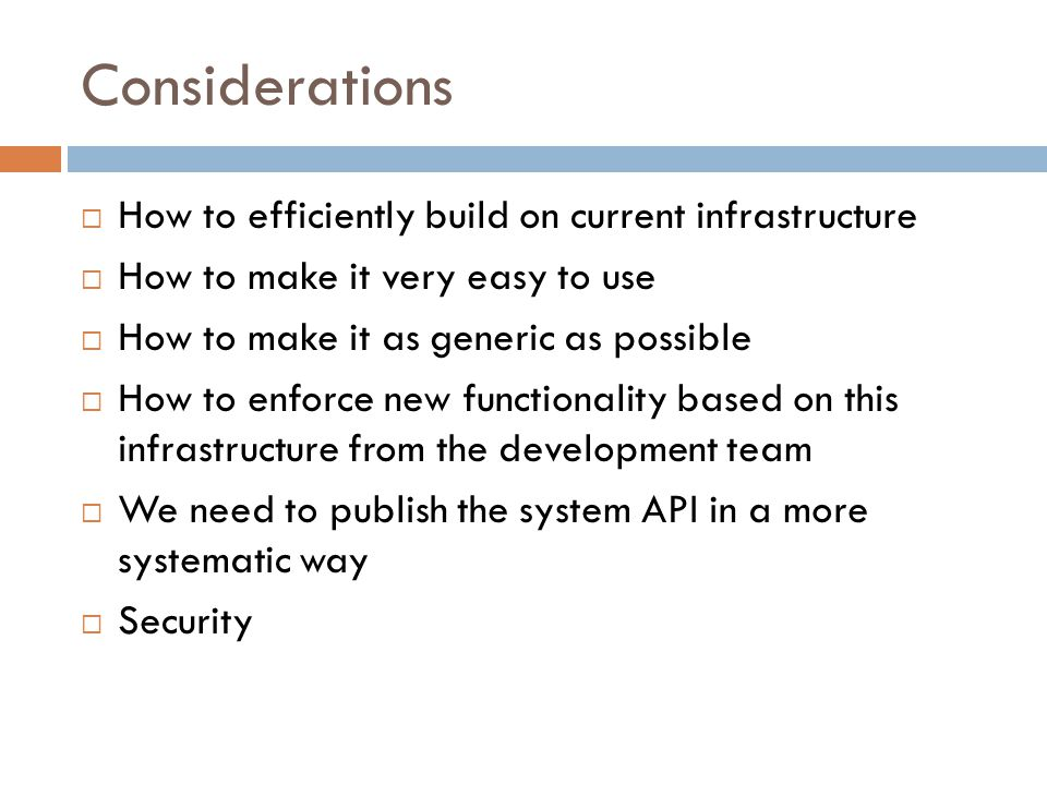 Considerations  How to efficiently build on current infrastructure  How to make it very easy to use  How to make it as generic as possible  How to
