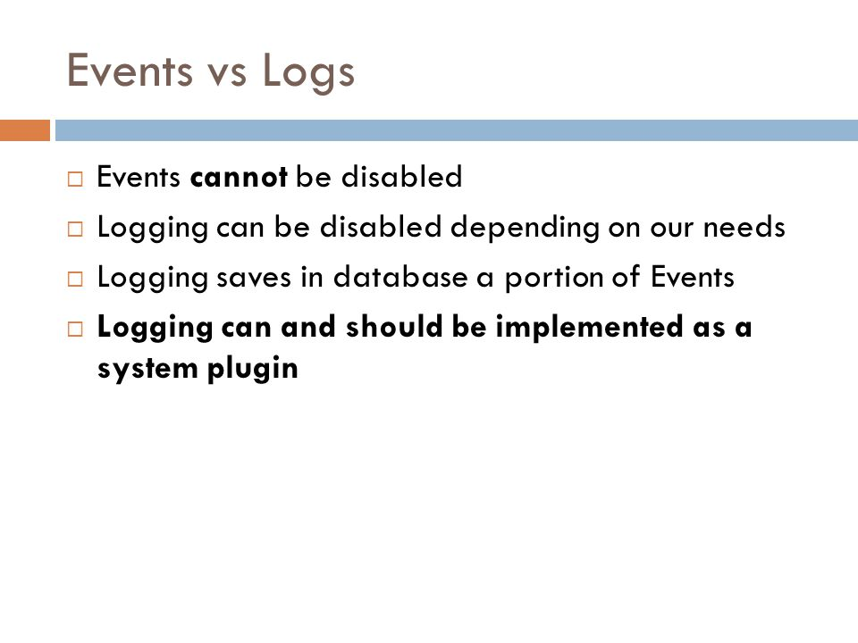 Events vs Logs  Events cannot be disabled  Logging can be disabled depending on our needs  Logging saves in database a portion of Events  Logging can and should be implemented as a system plugin