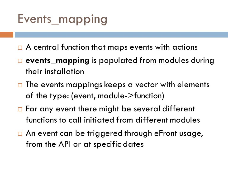 Events_mapping  A central function that maps events with actions  events_mapping is populated from modules during their installation  The events mappings keeps a vector with elements of the type: (event, module->function)  For any event there might be several different functions to call initiated from different modules  An event can be triggered through eFront usage, from the API or at specific dates