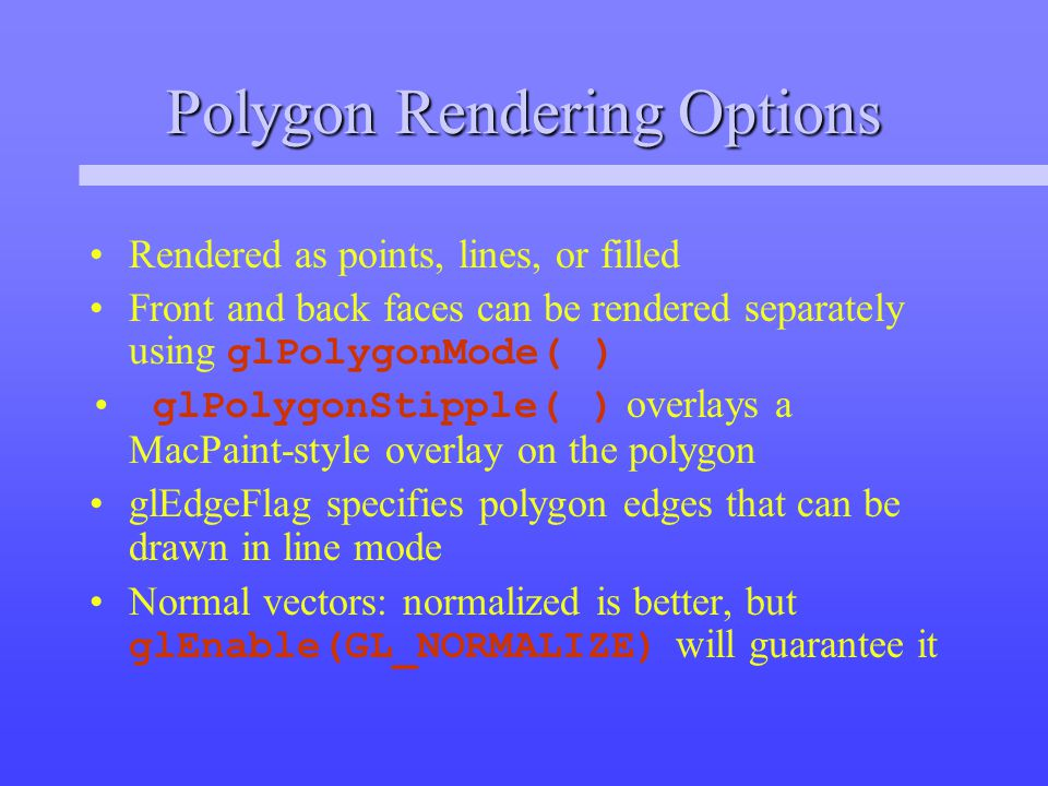 Polygon Rendering Options Rendered as points, lines, or filled Front and back faces can be rendered separately using glPolygonMode( ) glPolygonStipple( ) overlays a MacPaint-style overlay on the polygon glEdgeFlag specifies polygon edges that can be drawn in line mode Normal vectors: normalized is better, but glEnable(GL_NORMALIZE) will guarantee it