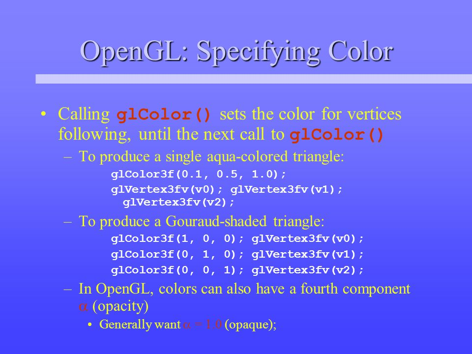 OpenGL: Specifying Color Calling glColor() sets the color for vertices following, until the next call to glColor() –To produce a single aqua-colored triangle: glColor3f(0.1, 0.5, 1.0); glVertex3fv(v0); glVertex3fv(v1); glVertex3fv(v2); –To produce a Gouraud-shaded triangle: glColor3f(1, 0, 0); glVertex3fv(v0); glColor3f(0, 1, 0); glVertex3fv(v1); glColor3f(0, 0, 1); glVertex3fv(v2); –In OpenGL, colors can also have a fourth component  (opacity) Generally want  = 1.0 (opaque);