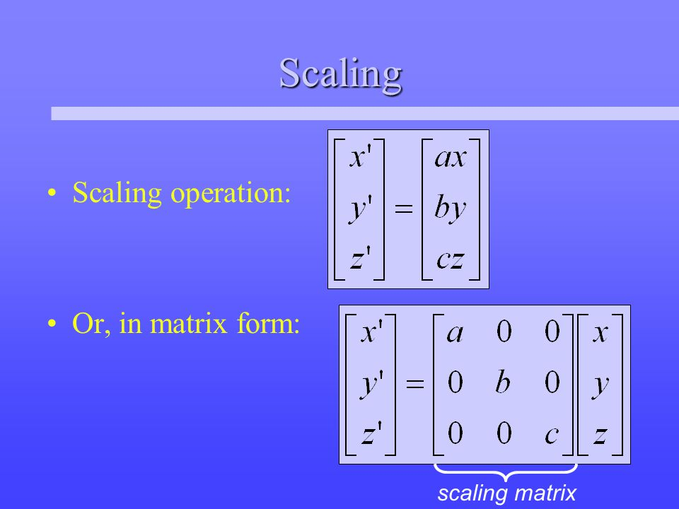 Scaling Scaling operation: Or, in matrix form: scaling matrix