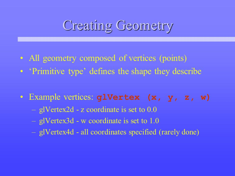 Creating Geometry All geometry composed of vertices (points) 'Primitive type' defines the shape they describe Example vertices: glVertex (x, y, z, w) –glVertex2d - z coordinate is set to 0.0 –glVertex3d - w coordinate is set to 1.0 –glVertex4d - all coordinates specified (rarely done)
