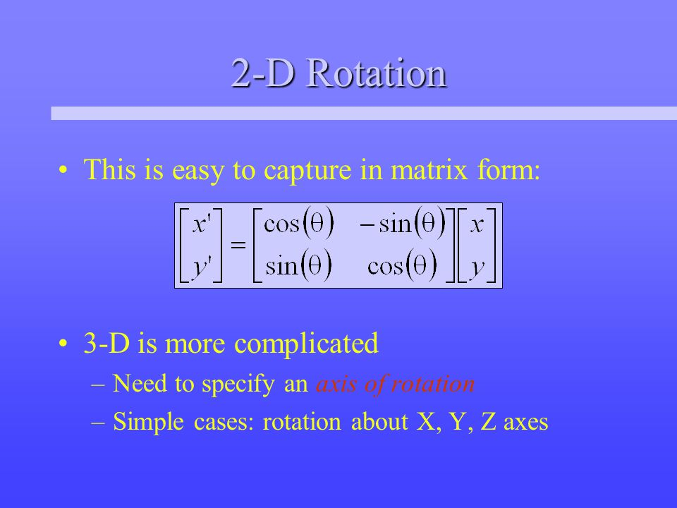 2-D Rotation This is easy to capture in matrix form: 3-D is more complicated –Need to specify an axis of rotation –Simple cases: rotation about X, Y, Z axes