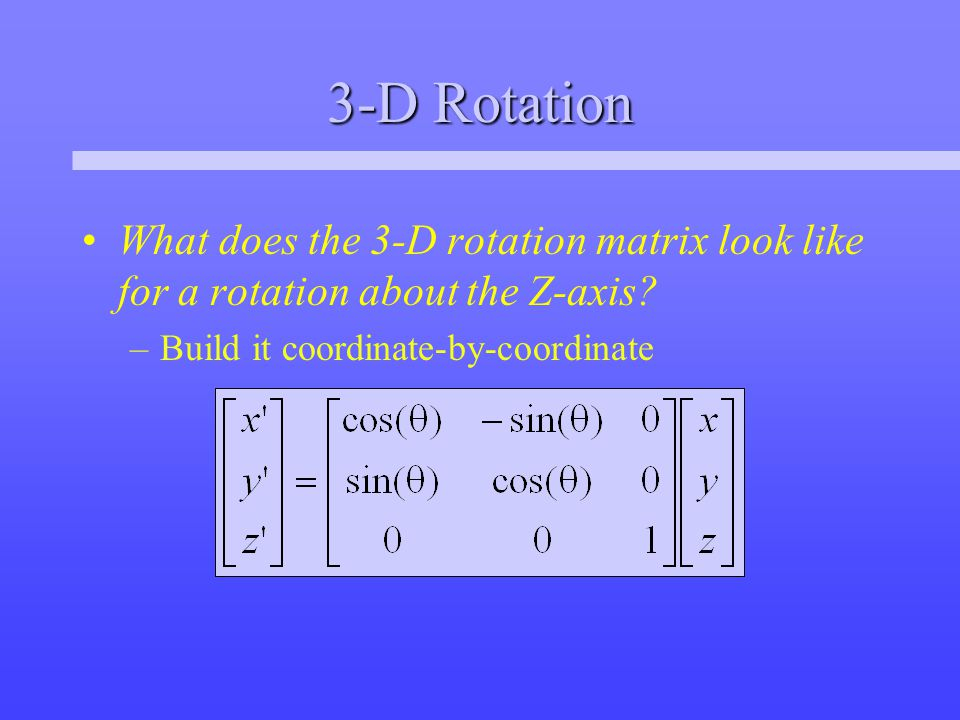 3-D Rotation What does the 3-D rotation matrix look like for a rotation about the Z-axis.
