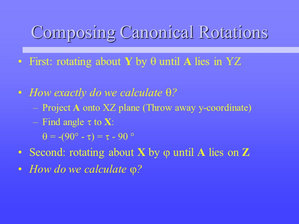 Composing Canonical Rotations First: rotating about Y by  until A lies in YZ How exactly do we calculate  .