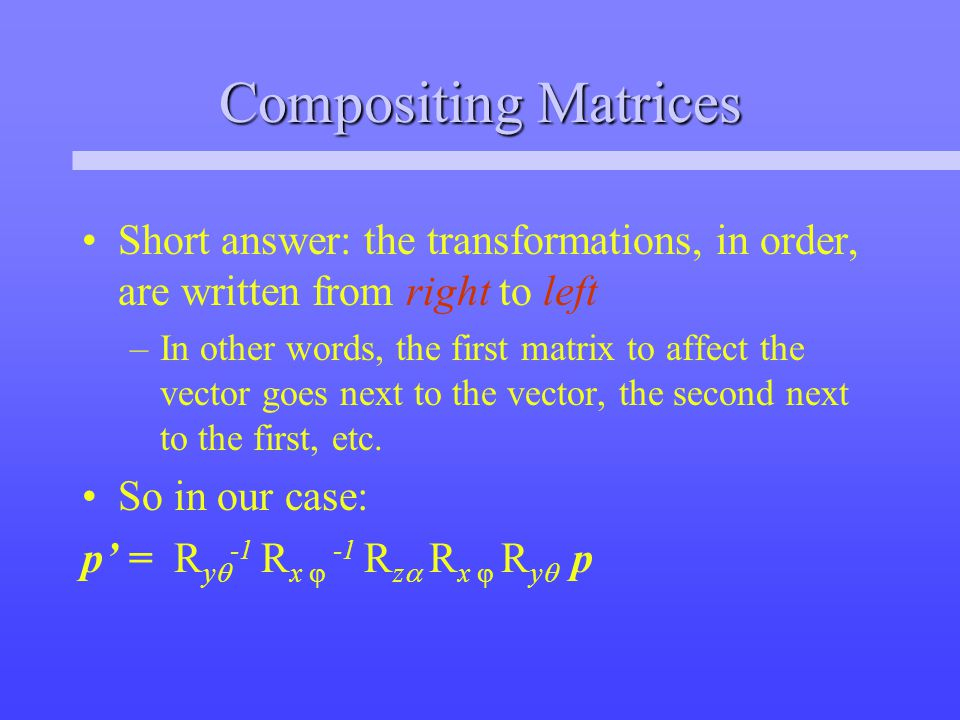 Compositing Matrices Short answer: the transformations, in order, are written from right to left –In other words, the first matrix to affect the vector goes next to the vector, the second next to the first, etc.