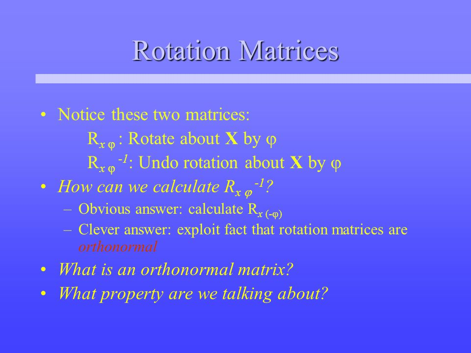Rotation Matrices Notice these two matrices: R x  : Rotate about X by  R x  -1 : Undo rotation about X by  How can we calculate R x  -1 .