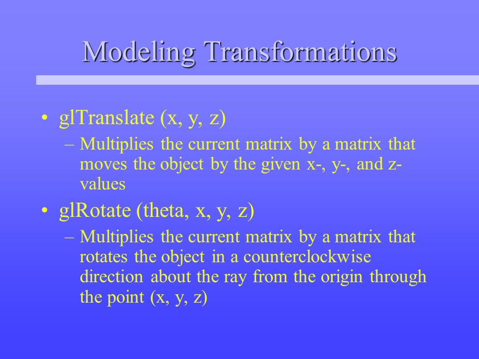 Modeling Transformations glTranslate (x, y, z) –Multiplies the current matrix by a matrix that moves the object by the given x-, y-, and z- values glRotate (theta, x, y, z) –Multiplies the current matrix by a matrix that rotates the object in a counterclockwise direction about the ray from the origin through the point (x, y, z)