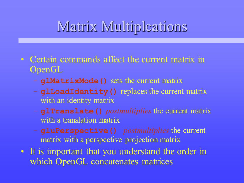 Matrix Multiplcations Certain commands affect the current matrix in OpenGL –glMatrixMode() sets the current matrix –glLoadIdentity() replaces the current matrix with an identity matrix –glTranslate() postmultiplies the current matrix with a translation matrix –gluPerspective() postmultiplies the current matrix with a perspective projection matrix It is important that you understand the order in which OpenGL concatenates matrices