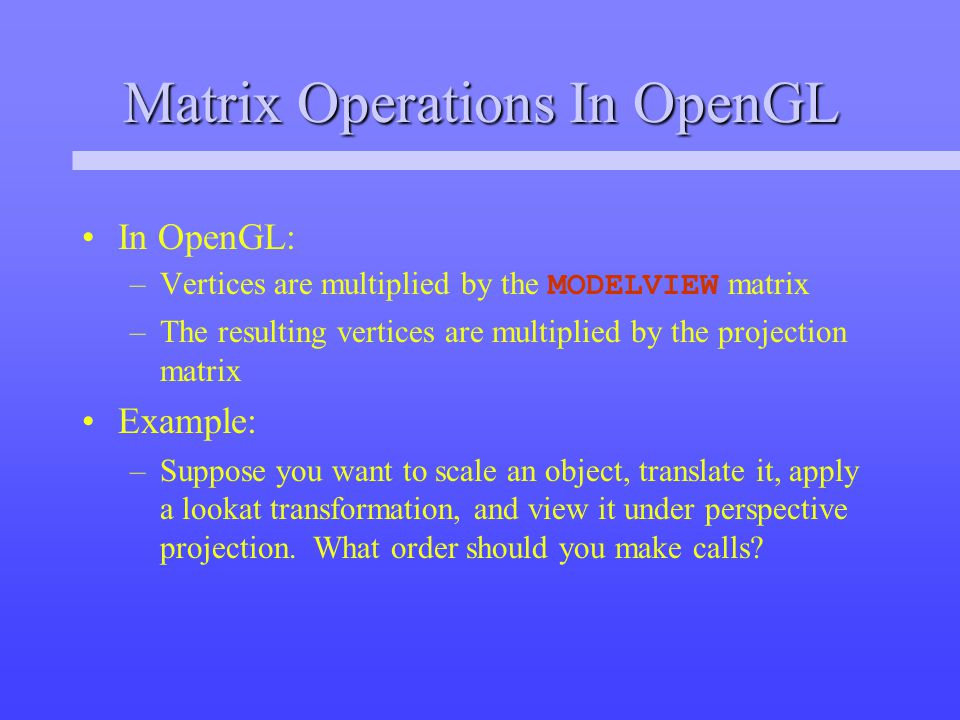 Matrix Operations In OpenGL In OpenGL: –Vertices are multiplied by the MODELVIEW matrix –The resulting vertices are multiplied by the projection matrix Example: –Suppose you want to scale an object, translate it, apply a lookat transformation, and view it under perspective projection.