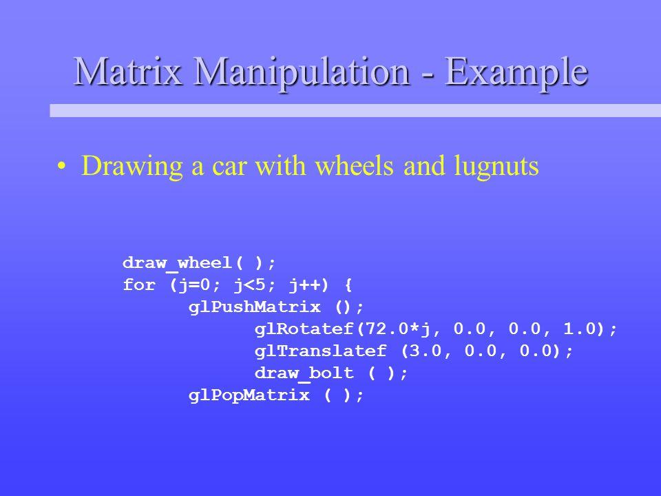 Matrix Manipulation - Example Drawing a car with wheels and lugnuts draw_wheel( ); for (j=0; j<5; j++) { glPushMatrix (); glRotatef(72.0*j, 0.0, 0.0, 1.0); glTranslatef (3.0, 0.0, 0.0); draw_bolt ( ); glPopMatrix ( );