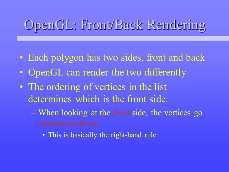 OpenGL: Front/Back Rendering Each polygon has two sides, front and back OpenGL can render the two differently The ordering of vertices in the list determines which is the front side: –When looking at the front side, the vertices go counterclockwise This is basically the right-hand rule