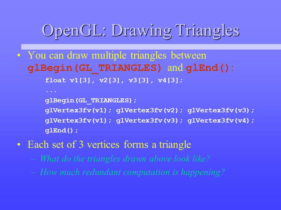 OpenGL: Triangle Strips An OpenGL triangle strip primitive reduces this redundancy by sharing vertices: glBegin(GL_TRIANGLE_STRIP); glVertex3fv(v0); glVertex3fv(v1); glVertex3fv(v2); glVertex3fv(v3); glVertex3fv(v4); glVertex3fv(v5); glEnd(); –triangle 0 is v0, v1, v2 –triangle 1 is v2, v1, v3 (why not v1, v2, v3?) –triangle 2 is v2, v3, v4 –triangle 3 is v4, v3, v5 (again, not v3, v4, v5) v0v0 v2v2 v1v1 v3v3 v4v4 v5v5