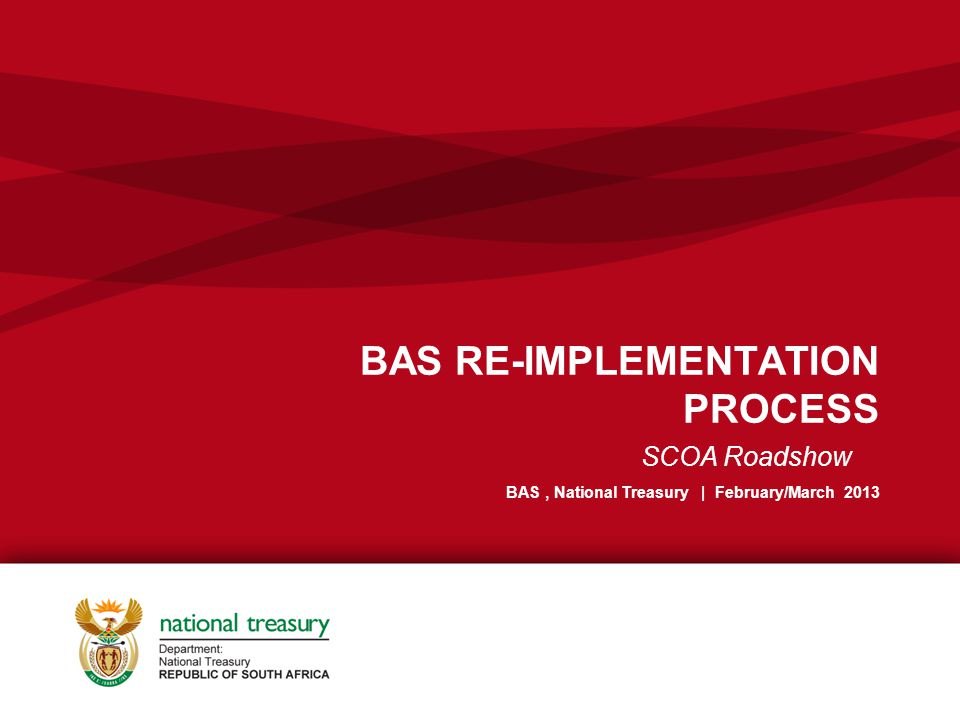 BAS RE-IMPLEMENTATION PROCESS BAS, National Treasury | February/March 2013 SCOA Roadshow