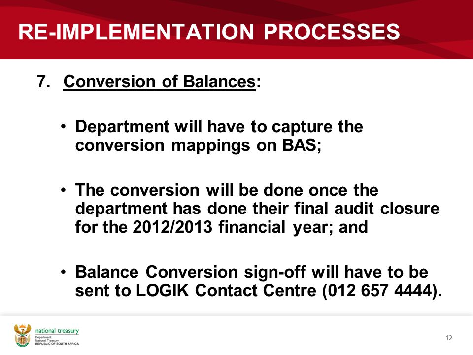 12 RE-IMPLEMENTATION PROCESSES 7.Conversion of Balances: Department will have to capture the conversion mappings on BAS; The conversion will be done o