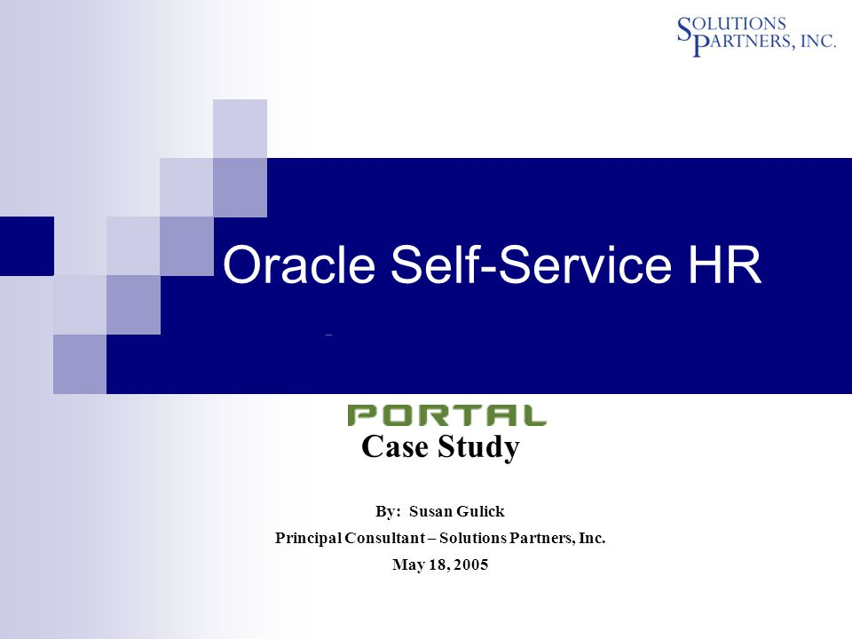 Case Study By: Susan Gulick Principal Consultant – Solutions Partners, Inc. May 18, 2005 Oracle Self-Service HR