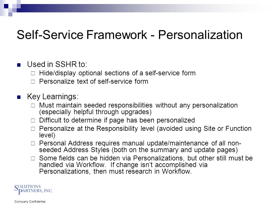 Company Confidential Self-Service Framework - Personalization Used in SSHR to:  Hide/display optional sections of a self-service form  Personalize text of self-service form Key Learnings:  Must maintain seeded responsibilities without any personalization (especially helpful through upgrades)  Difficult to determine if page has been personalized  Personalize at the Responsibility level (avoided using Site or Function level)  Personal Address requires manual update/maintenance of all non- seeded Address Styles (both on the summary and update pages)  Some fields can be hidden via Personalizations, but other still must be handled via Workflow.
