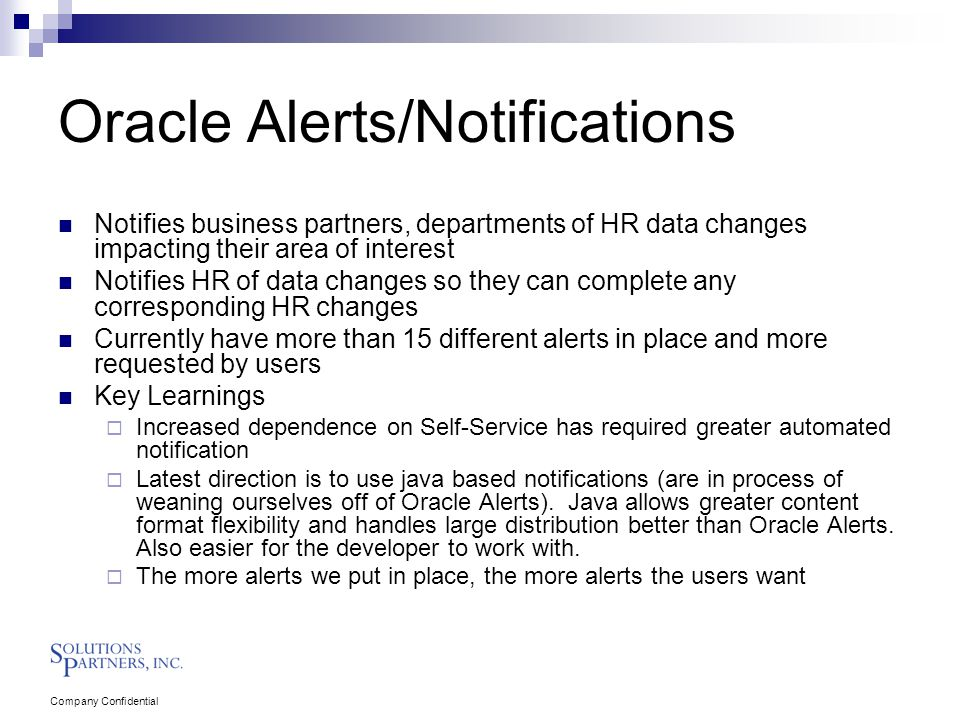 Company Confidential Oracle Alerts/Notifications Notifies business partners, departments of HR data changes impacting their area of interest Notifies HR of data changes so they can complete any corresponding HR changes Currently have more than 15 different alerts in place and more requested by users Key Learnings  Increased dependence on Self-Service has required greater automated notification  Latest direction is to use java based notifications (are in process of weaning ourselves off of Oracle Alerts).