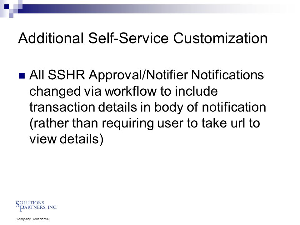 Company Confidential Additional Self-Service Customization All SSHR Approval/Notifier Notifications changed via workflow to include transaction details in body of notification (rather than requiring user to take url to view details)